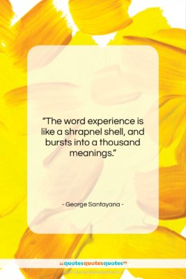 """George Santayana quote: """"The word experience is like a shrapnel…""""- at QuotesQuotesQuotes.com"""