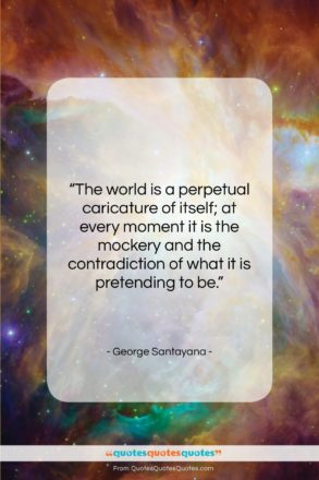 """George Santayana quote: """"The world is a perpetual caricature of…""""- at QuotesQuotesQuotes.com"""