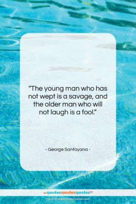 """George Santayana quote: """"The young man who has not wept…""""- at QuotesQuotesQuotes.com"""
