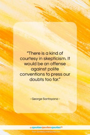 """George Santayana quote: """"There is a kind of courtesy in…""""- at QuotesQuotesQuotes.com"""