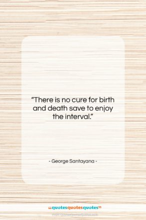 """George Santayana quote: """"There is no cure for birth and…""""- at QuotesQuotesQuotes.com"""