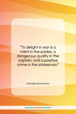 """George Santayana quote: """"To delight in war is a merit…""""- at QuotesQuotesQuotes.com"""