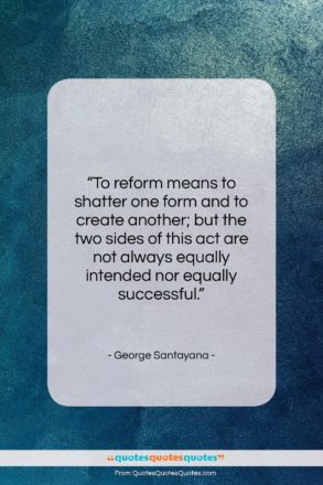 """George Santayana quote: """"To reform means to shatter one form…""""- at QuotesQuotesQuotes.com"""