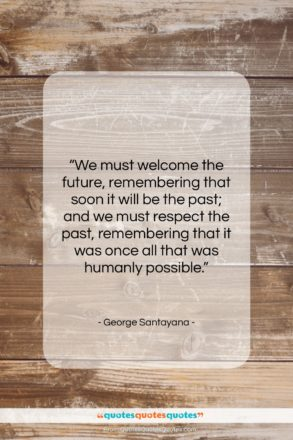 """George Santayana quote: """"We must welcome the future, remembering that…""""- at QuotesQuotesQuotes.com"""