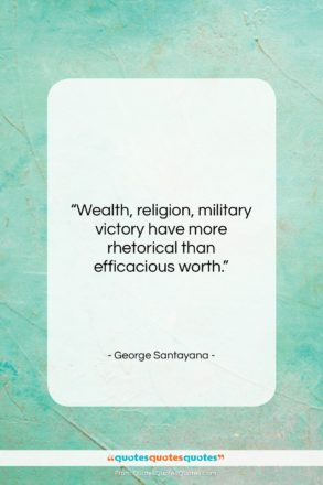 """George Santayana quote: """"Wealth, religion, military victory have more rhetorical…""""- at QuotesQuotesQuotes.com"""