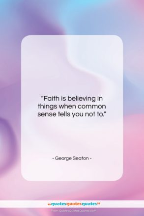 """George Seaton quote: """"Faith is believing in things when common…""""- at QuotesQuotesQuotes.com"""