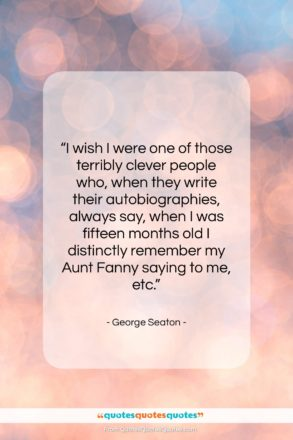 """George Seaton quote: """"I wish I were one of those…""""- at QuotesQuotesQuotes.com"""