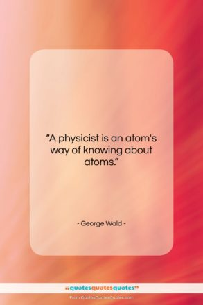 """George Wald quote: """"A physicist is an atom's way of…""""- at QuotesQuotesQuotes.com"""