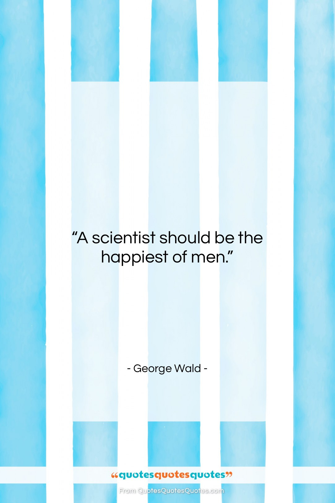 """George Wald quote: """"A scientist should be the happiest of…""""- at QuotesQuotesQuotes.com"""