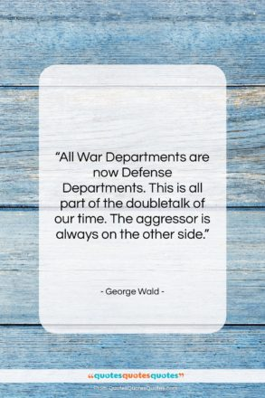 """George Wald quote: """"All War Departments are now Defense Departments….""""- at QuotesQuotesQuotes.com"""