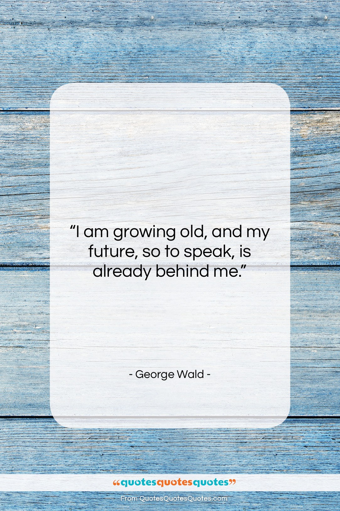 """George Wald quote: """"I am growing old, and my future,…""""- at QuotesQuotesQuotes.com"""