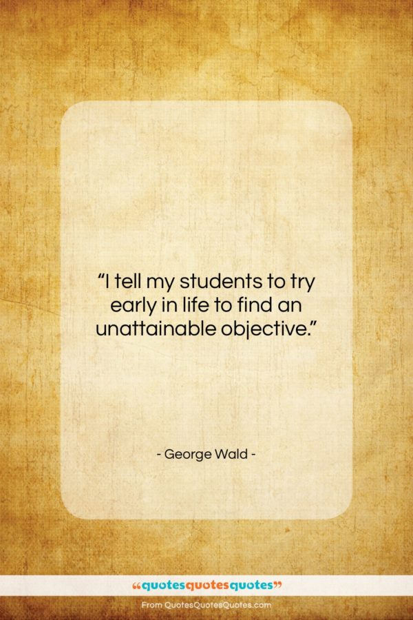 """George Wald quote: """"I tell my students to try early…""""- at QuotesQuotesQuotes.com"""