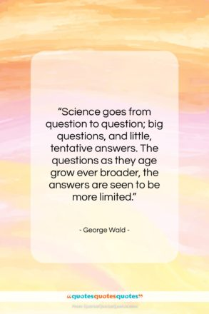 """George Wald quote: """"Science goes from question to question; big…""""- at QuotesQuotesQuotes.com"""
