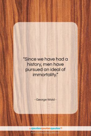 """George Wald quote: """"Since we have had a history, men…""""- at QuotesQuotesQuotes.com"""