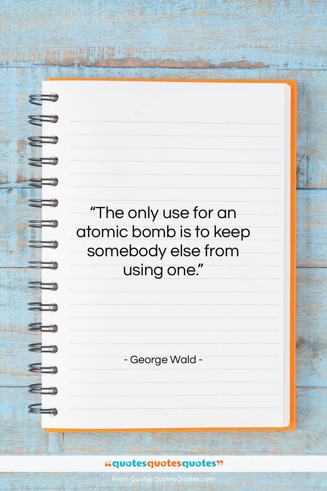 """George Wald quote: """"The only use for an atomic bomb…""""- at QuotesQuotesQuotes.com"""
