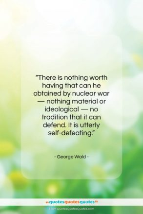"""George Wald quote: """"There is nothing worth having that can…""""- at QuotesQuotesQuotes.com"""