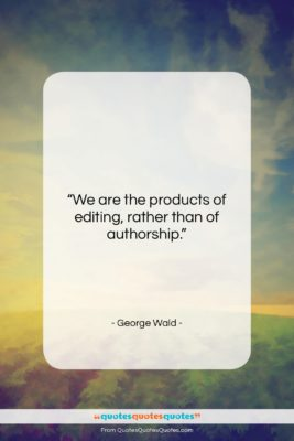 """George Wald quote: """"We are the products of editing, rather…""""- at QuotesQuotesQuotes.com"""