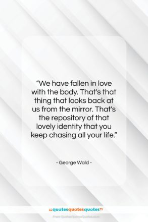 """George Wald quote: """"We have fallen in love with the…""""- at QuotesQuotesQuotes.com"""