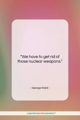 """George Wald quote: """"We have to get rid of those…""""- at QuotesQuotesQuotes.com"""