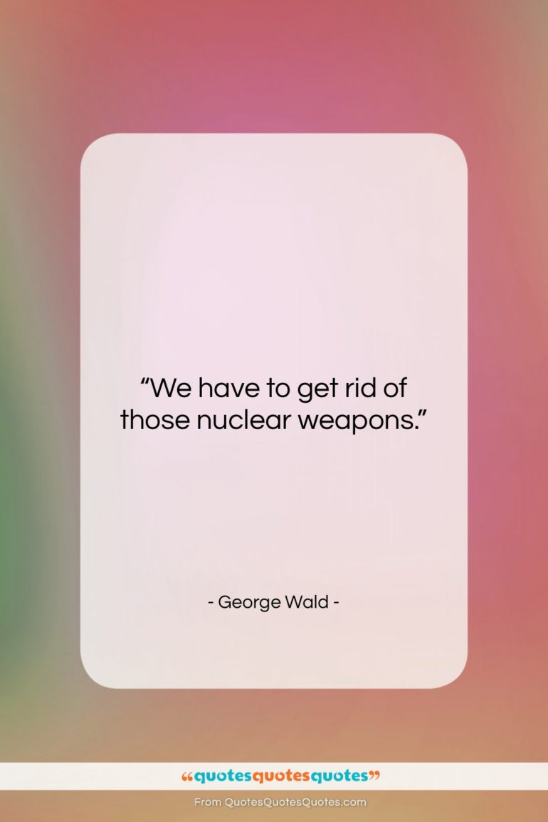 "George Wald quote: ""We have to get rid of those…""- at QuotesQuotesQuotes.com"
