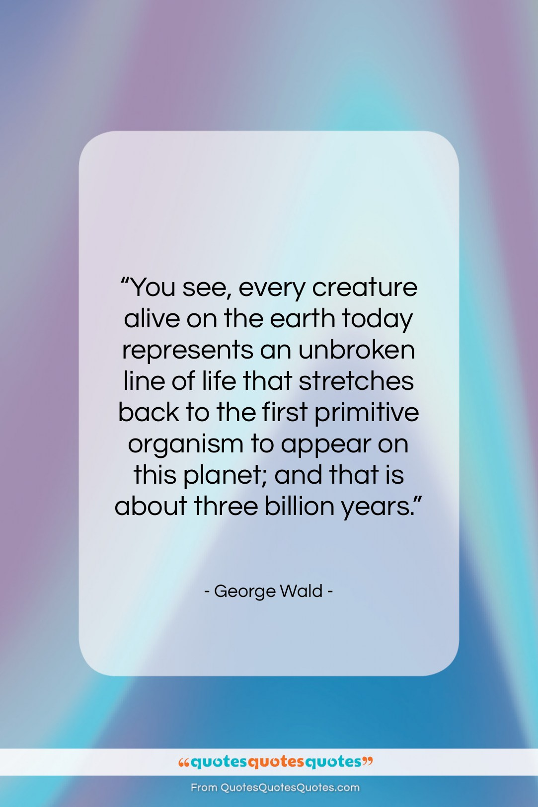"""George Wald quote: """"You see, every creature alive on the…""""- at QuotesQuotesQuotes.com"""