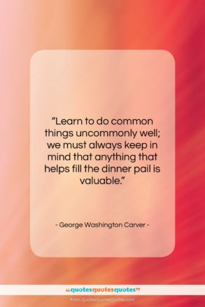 """George Washington Carver quote: """"Learn to do common things uncommonly well;…""""- at QuotesQuotesQuotes.com"""