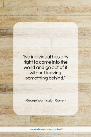 """George Washington Carver quote: """"No individual has any right to come…""""- at QuotesQuotesQuotes.com"""