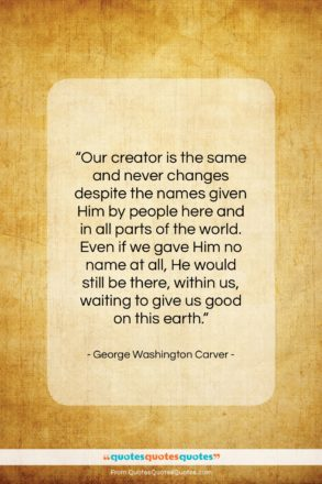 """George Washington Carver quote: """"Our creator is the same and never…""""- at QuotesQuotesQuotes.com"""