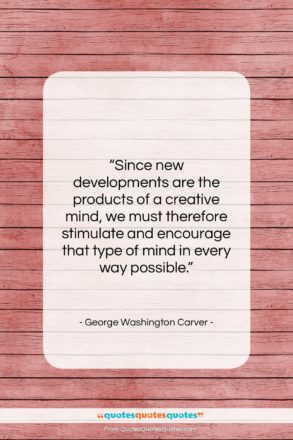 """George Washington Carver quote: """"Since new developments are the products of…""""- at QuotesQuotesQuotes.com"""