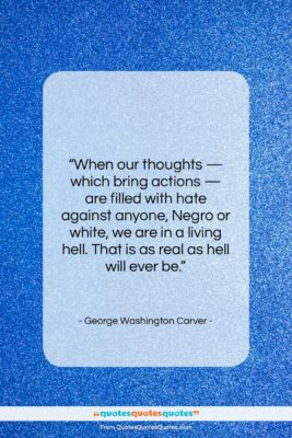 """George Washington Carver quote: """"When our thoughts — which bring actions…""""- at QuotesQuotesQuotes.com"""