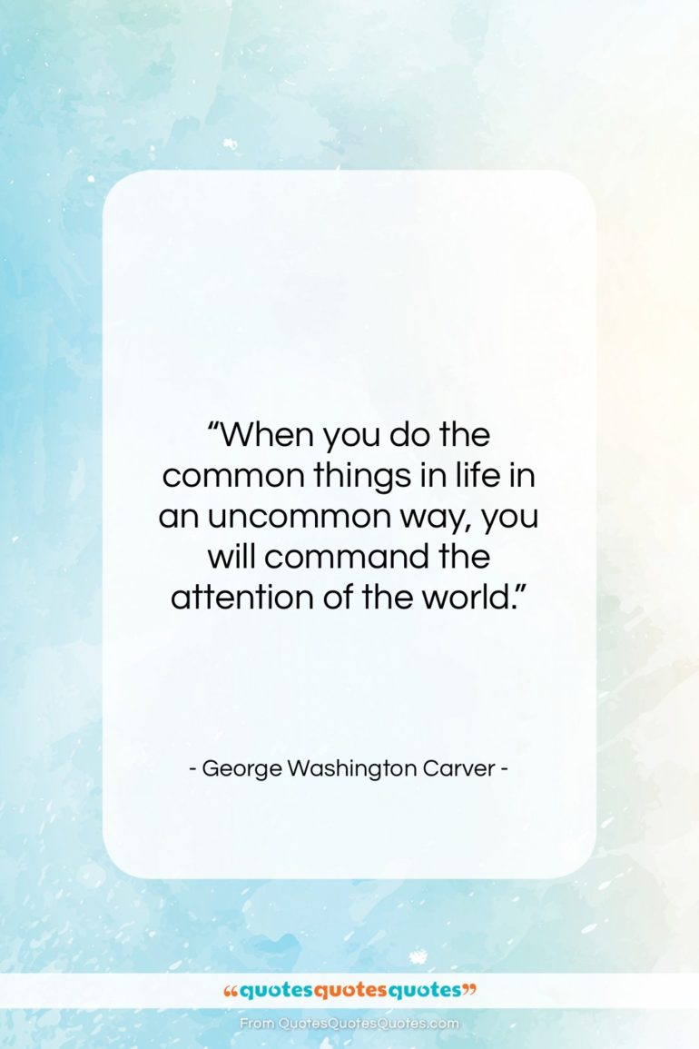 """George Washington Carver quote: """"When you do the common things in…""""- at QuotesQuotesQuotes.com"""