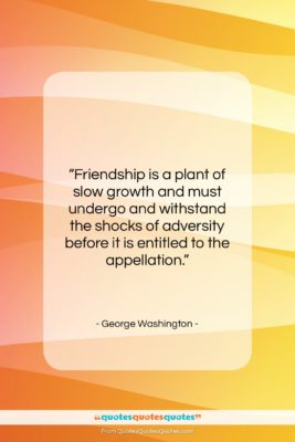 """George Washington quote: """"Friendship is a plant of slow growth…""""- at QuotesQuotesQuotes.com"""