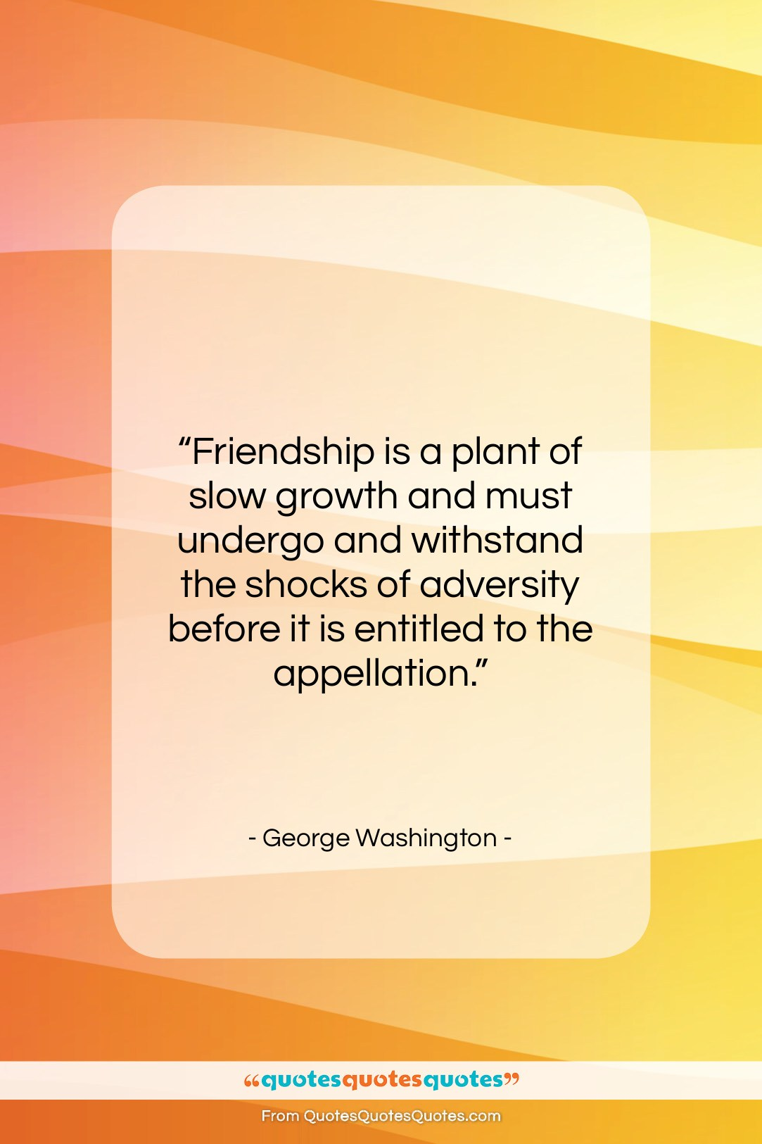 "George Washington quote: ""Friendship is a plant of slow growth…""- at QuotesQuotesQuotes.com"