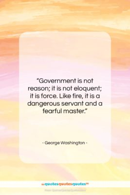 """George Washington quote: """"Government is not reason; it is not…""""- at QuotesQuotesQuotes.com"""