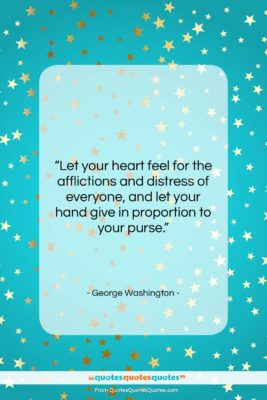 """George Washington quote: """"Let your heart feel for the afflictions…""""- at QuotesQuotesQuotes.com"""