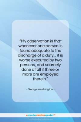 """George Washington quote: """"My observation is that whenever one person…""""- at QuotesQuotesQuotes.com"""