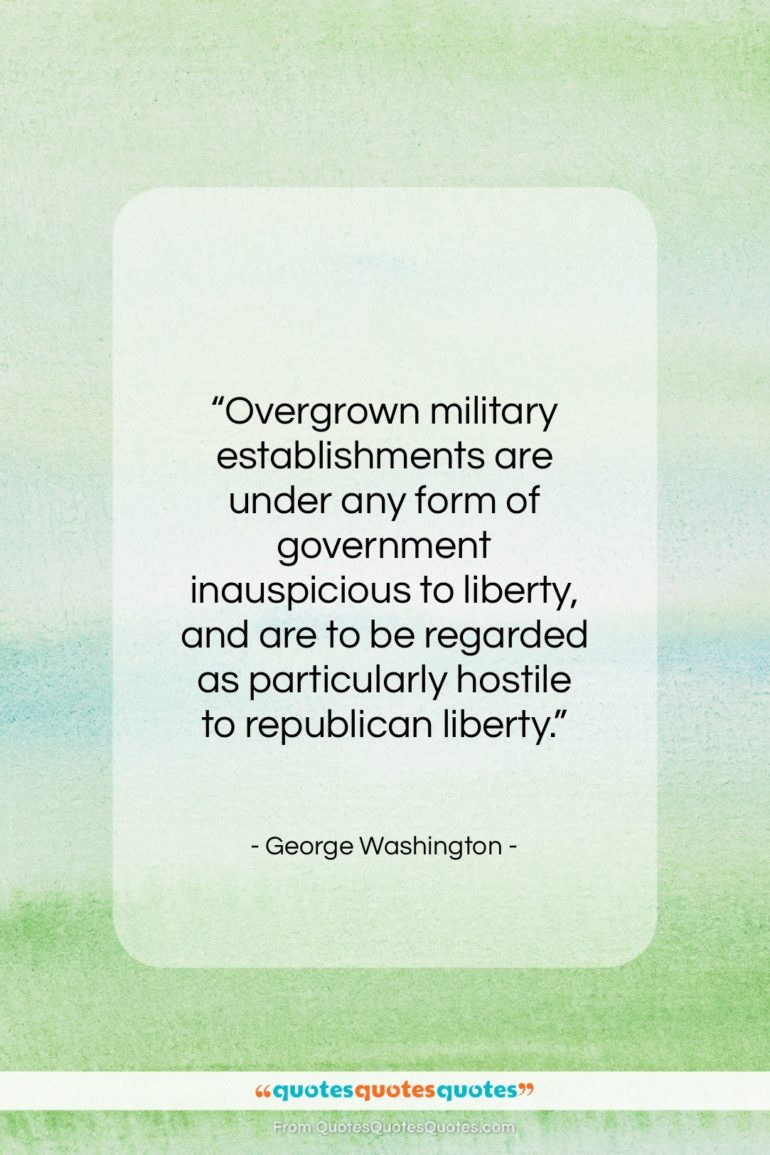 """George Washington quote: """"Overgrown military establishments are under any…""""- at QuotesQuotesQuotes.com"""