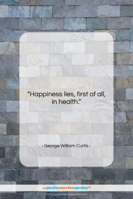 """George William Curtis quote: """"Happiness lies first of all in health….""""- at QuotesQuotesQuotes.com"""
