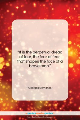 """Georges Bernanos quote: """"It is the perpetual dread of fear,…""""- at QuotesQuotesQuotes.com"""