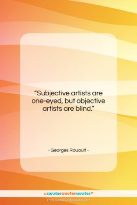 """Georges Rouault quote: """"Subjective artists are one-eyed, but objective artists…""""- at QuotesQuotesQuotes.com"""