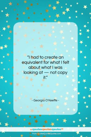 """Georgia O'Keeffe quote: """"I had to create an equivalent for…""""- at QuotesQuotesQuotes.com"""