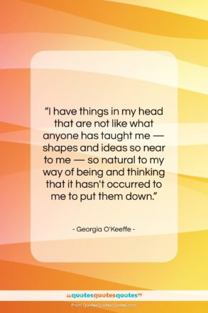 """Georgia O'Keeffe quote: """"I have things in my head that…""""- at QuotesQuotesQuotes.com"""