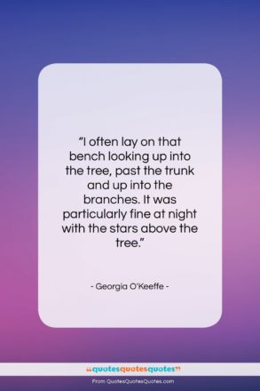 """Georgia O'Keeffe quote: """"I often lay on that bench looking…""""- at QuotesQuotesQuotes.com"""