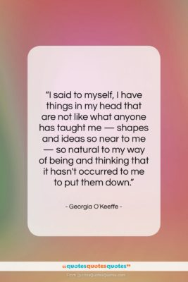 "Georgia O'Keeffe quote: ""I said to myself, I have things…""- at QuotesQuotesQuotes.com"