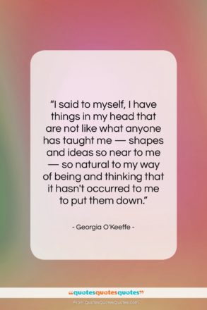 """Georgia O'Keeffe quote: """"I said to myself, I have things…""""- at QuotesQuotesQuotes.com"""