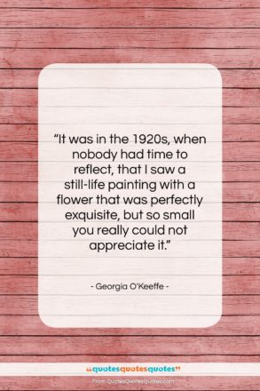 """Georgia O'Keeffe quote: """"It was in the 1920s, when nobody…""""- at QuotesQuotesQuotes.com"""