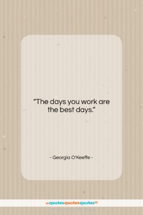 """Georgia O'Keeffe quote: """"The days you work are the best…""""- at QuotesQuotesQuotes.com"""