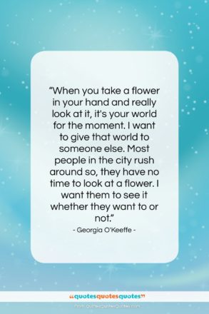 """Georgia O'Keeffe quote: """"When you take a flower in your…""""- at QuotesQuotesQuotes.com"""