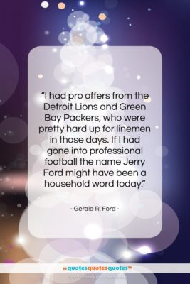 """Gerald R. Ford quote: """"I had pro offers from the Detroit…""""- at QuotesQuotesQuotes.com"""
