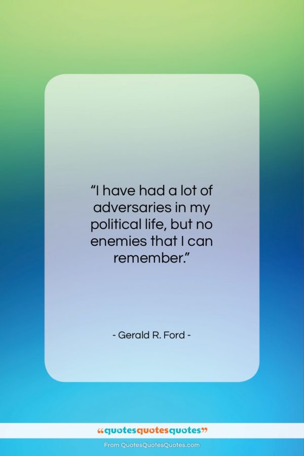 """Gerald R. Ford quote: """"I have had a lot of adversaries…""""- at QuotesQuotesQuotes.com"""